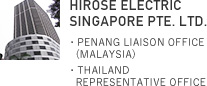 HIROSE ELECTRIC SINGAPORE PTE. LTD.・PENANG LIAISON OFFICE (MALAYSIA)・THAILAND REPRESENTATIVE OFFICE