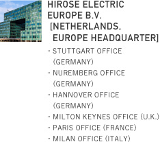 HIROSE ELECTRIC EUROPE B.V [NETHERLANDS, EUROPE HEADQUARTER]・STUTTGART OFFICE (GERMANY)・NUREMBERG OFFICE (GERMANY)・HANNOVER OFFICE (GERMANY)・MILTON KEYNES OFFICE (U.K.)・PARIS OFFICE (FRANCE)・MILAN OFFICE (ITALY)